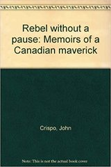 Rebel without a Pause, Memoirs of a Canadian Maverick by John Crispo and Marion E. Raycheba