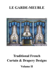 LE GARDE MEUBLE: LE GARDE MEUBLE TRADITIONAL FRENCH CURTAIN & DRAPERY DESIGNS. VOLUME II