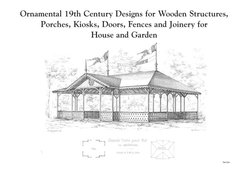 ORNAMENTAL 19TH CENTURY DESIGNS FOR WOODEN STRUCTURES AND JOINERY FOR HOUSE AND GARDEN