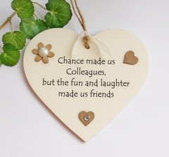 Chance made us colleagues, but the fun and laughter made us friends wooden heart