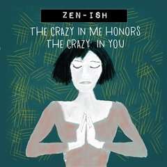 Zen-ish: The Crazy in Me Honors the Crazy in You