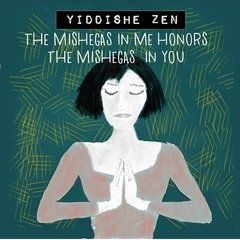 Yiddishe Zen: The Mishegas in Me Honors the Mishegas in You