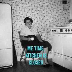 Me Time. Kitchen is Closed
