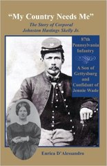 My Country Needs Me: The Story of Corporal Johnston Hastings Skelly Jr., 87th Pennsylvania Infantry; A Son of Gettysburg and Confidant of Jennie Wade