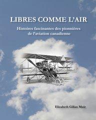 Libres Comme L'Air : Histoires fascinantes des pionnières de l'aviation canadienne