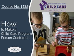 CEU Course 1225 - How to Make a Child Care Program Truly Person Centered