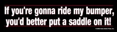 Bumper Sticker: If you're gonna ride my bumper, you better put a saddle on it - Item # B Ride My
