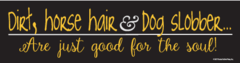 Bumper Sticker: Dirt, horse hair & dog slobber are just good for the soul! - Item # B Slobber