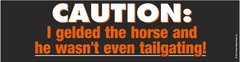 Bumper Sticker: Caution: I gelded the horse...! - Item # B Tailgate