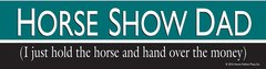 Bumper Sticker: Horse Show Dad: I just hold the horse and hand over the money! - Item # B HS Dad