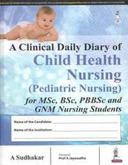 A Clinical Daily Diary of Child Health Nursing (Pediatric Nursing) for MSc, BSc, PB BSc and GNM Nursing Students by A Sudhakar