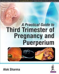 A Practical Guide to Third Trimester of Pregnancy and Puerperium by Alok Sharma