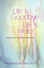 Life is Goodbye/Life is Hello: Grieving Well through All Kinds of Loss