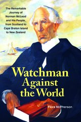 Watchman Against the World — The Remarkable Journey of Norman McLeod and His People, from Scotland to Cape Breton Island to New Zealand