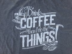 First I drink the coffee, then I do the Things! T-shirt