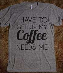 I Have to Get Up, My Coffee Needs Me Tee
