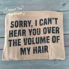 """Sorry, I Can't Hear You Over The Volume Of My Hair"" Graphic Tee"