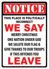 Notice this place is politically incorret WE SAY Merry Christmas One Nation Under God We Salute Our Flag & Give Thanks to our Troops If this offends you- LEAVE Tin Sign