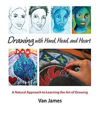 Drawing with Hand, Head, and Heart A Natural Approach to Learning the Art of Drawing by Van James