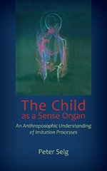 The Child as a Sense Organ An Anthroposophic Understanding of Imitation Processes by Peter Selg Translated by Catherine E. Creeger