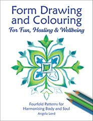 Form Drawing and Colouring for Fun, Healing and Wellbeing Fourfold Patterns for Harmonising Body and Soul by Angela Lord