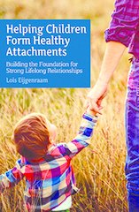 Helping Children Form Healthy Attachments Building the Foundation for Strong Lifelong Relationships by Loïs Eijgenraam