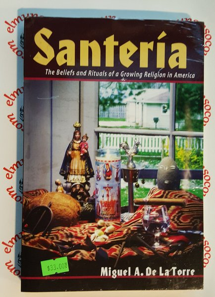 Santeria The Beliefs and Rituals of a Growing Religion in America