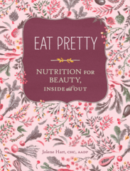 Eat Pretty, Nutrition for Beauty, Inside and Out by Jolene Hart