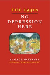 THE 1930s: NO DEPRESSION HERE, by Gage McKinney (author of When Miners Sang)