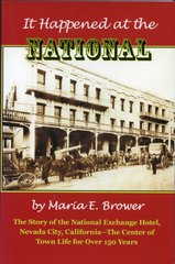 IT HAPPENED AT THE NATIONAL: The Story of the National Exchange Hotel, Nevada City, California—The Center of Town Life for Over 150 Years, by Maria E. Brower
