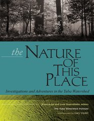THE NATURE OF THIS PLACE: Investigations and Adventures in the Yuba Watershed, edited by Bruce Boyd and Liese Greensfelder, Foreword by Gary Snyder