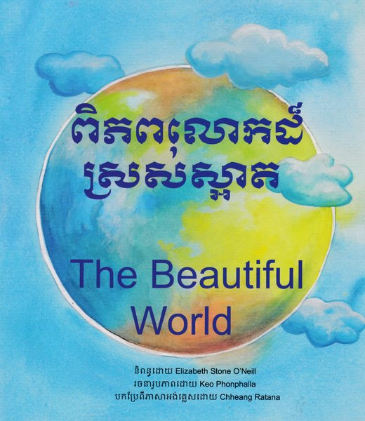 The Beautiful World By Elizabeth Stone O'Neill, Illustrated by Keo Phonphalla, translated by Chheang Ratana Bi-lingual Khmer/English (Cambodian)